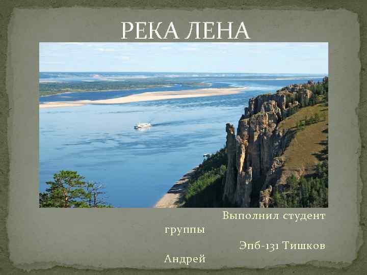 РЕКА ЛЕНА Выполнил студент группы Эпб-131 Тишков Андрей