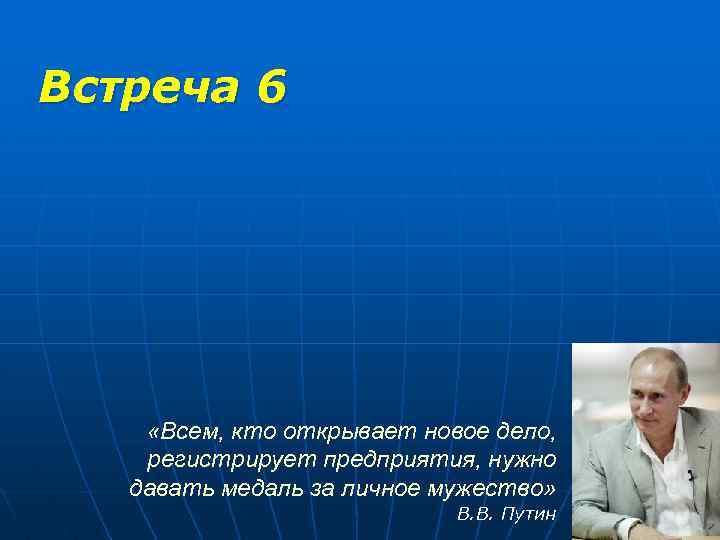 Встреча 6 «Всем, кто открывает новое дело, регистрирует предприятия, нужно давать медаль за личное