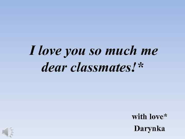 I love you so much me dear classmates!* with love* Darynka