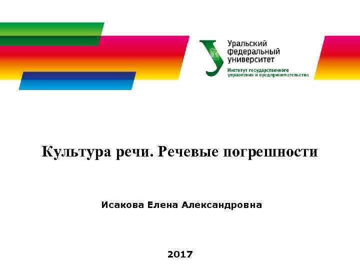 Культура речи. Речевые погрешности Исакова Елена Александровна 2017