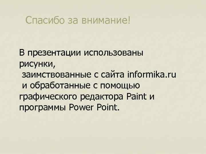 Спасибо за внимание! В презентации использованы рисунки, заимствованные с сайта informika. ru и обработанные