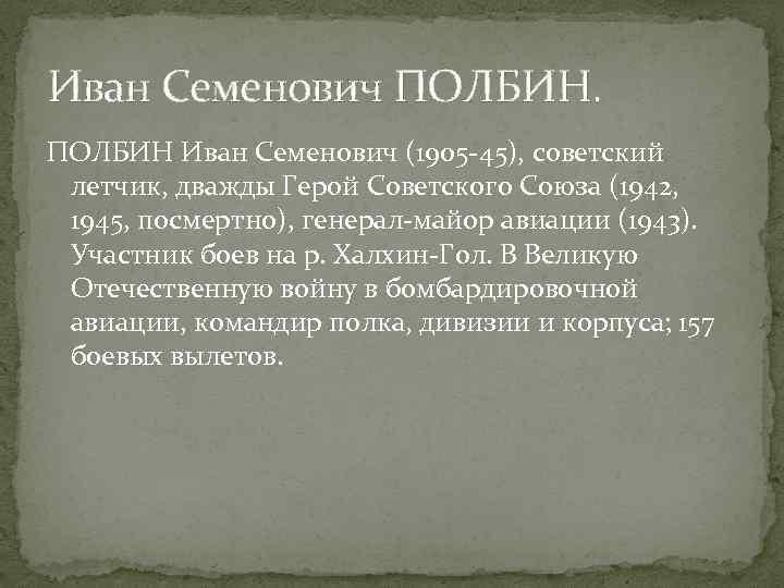 Иван Семенович ПОЛБИН Иван Семенович (1905 -45), советский летчик, дважды Герой Советского Союза (1942,