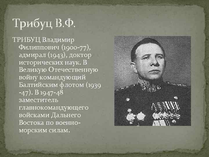 Трибуц В. Ф. ТРИБУЦ Владимир Филиппович (1900 -77), адмирал (1943), доктор исторических наук. В