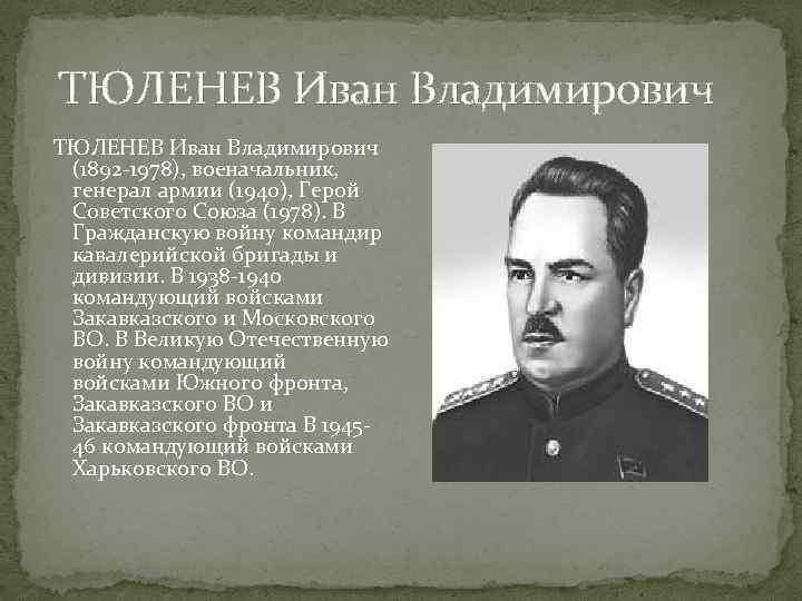 ТЮЛЕНЕВ Иван Владимирович (1892 -1978), военачальник, генерал армии (1940), Герой Советского Союза (1978).