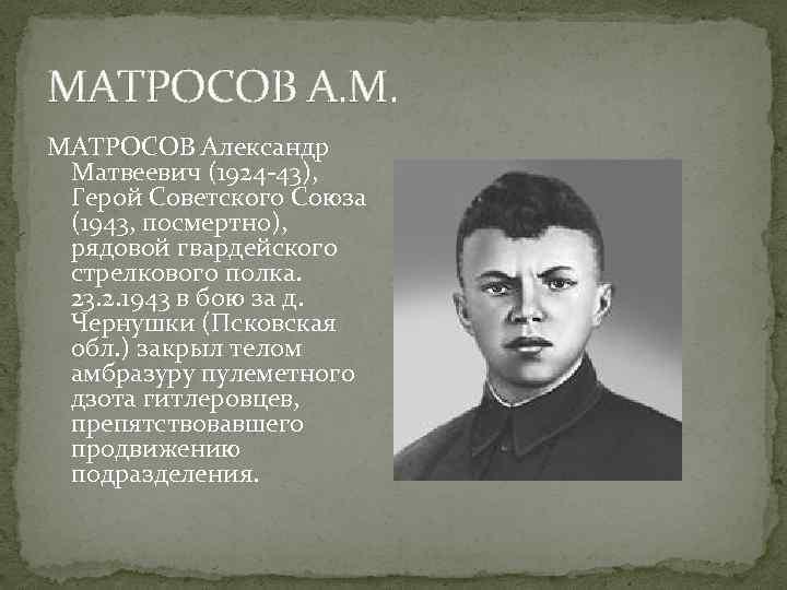 МАТРОСОВ А. М. МАТРОСОВ Александр Матвеевич (1924 -43), Герой Советского Союза (1943, посмертно), рядовой