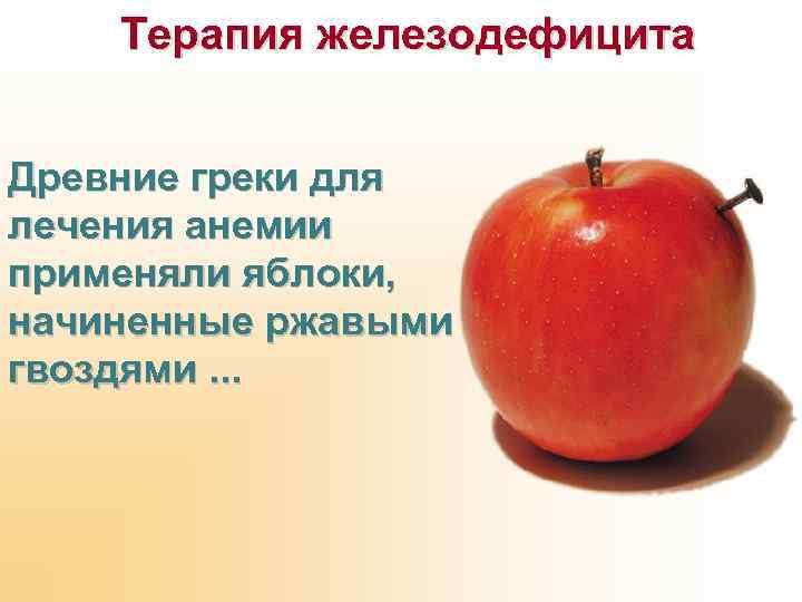 Терапия железодефицита Древние греки для лечения анемии применяли яблоки, начиненные ржавыми гвоздями. . .