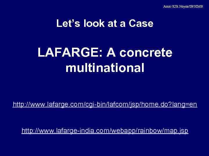 Amar KJR Nayak/IB/XIMB Let's look at a Case LAFARGE: A concrete multinational http: //www.