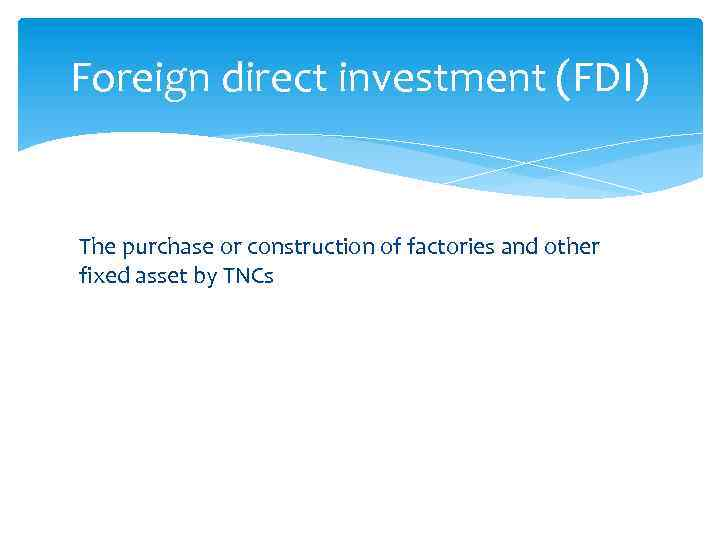 Foreign direct investment (FDI) The purchase or construction of factories and other fixed asset