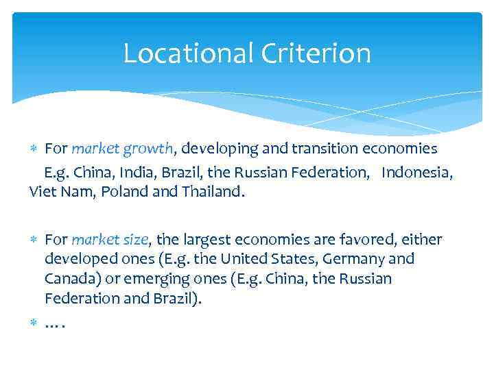 Locational Criterion For market growth, developing and transition economies E. g. China, India, Brazil,