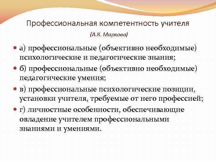 Профессиональная компетентность учителя (А. К. Маркова) а) профессиональные (объективно необходимые) психологические и педагогические знания;