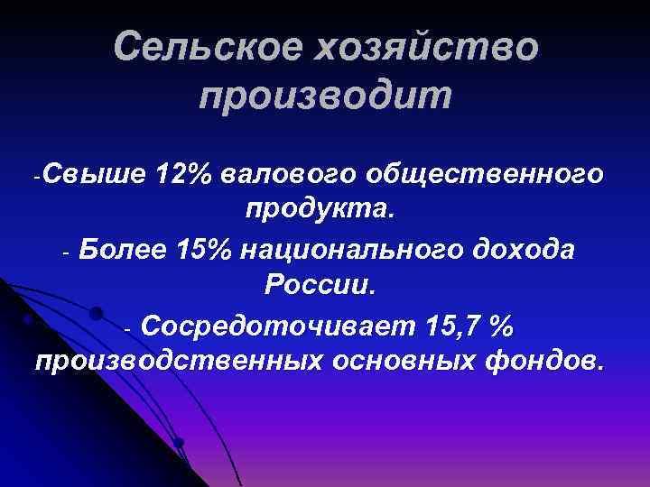 Сельское хозяйство производит -Свыше 12% валового общественного продукта. - Более 15% национального дохода России.