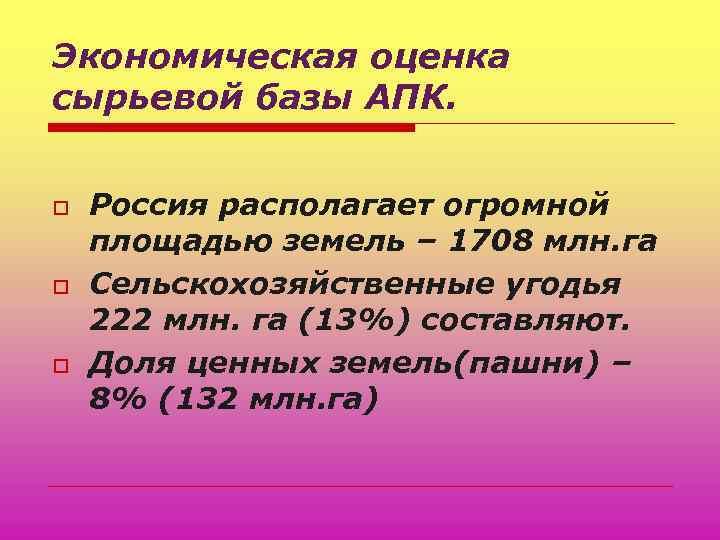 Экономическая оценка сырьевой базы АПК. o o o Россия располагает огромной площадью земель –