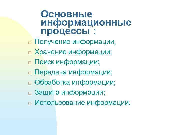 Основные информационные процессы : Получение информации; Хранение информации; Поиск информации; Передача информации; Обработка информации;