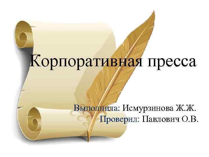 Корпоративная пресса Выполнила: Исмурзинова Ж. Ж. Проверил: Павлович О. В.