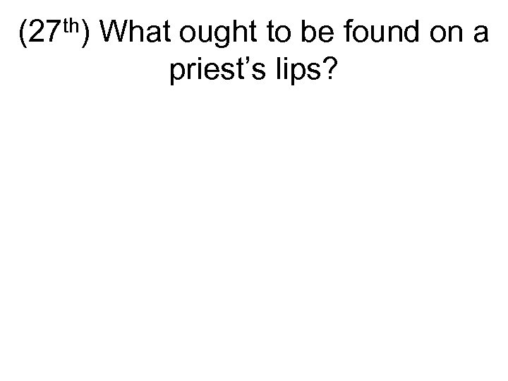 (27 th) What ought to be found on a priest's lips?