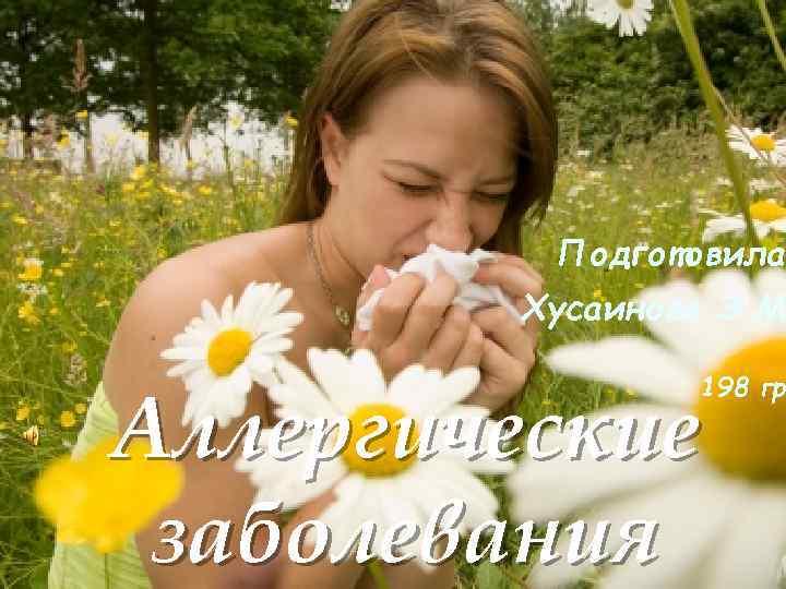 Подготовила Хусаинова Э. М. 198 гр. Аллергические заболевания