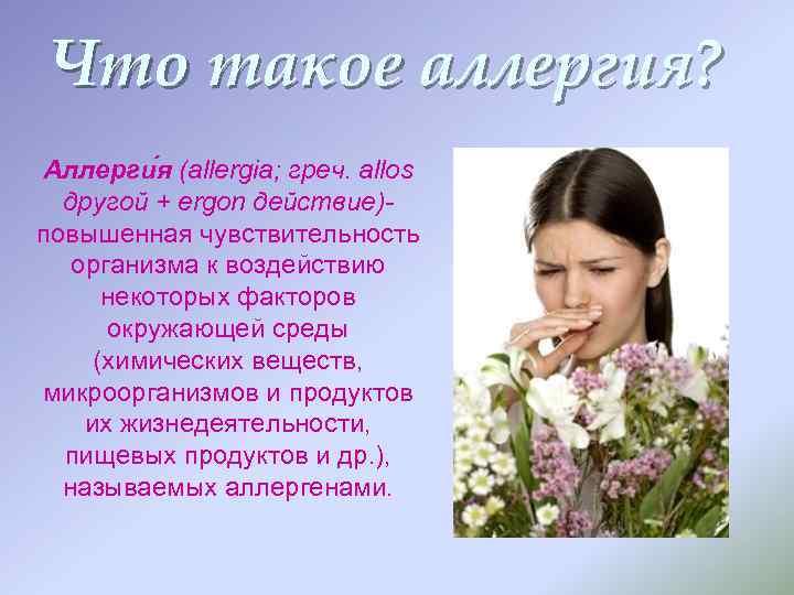 Что такое аллергия? Аллерги я (allergia; греч. allos другой + ergon действие)повышенная чувствительность организма