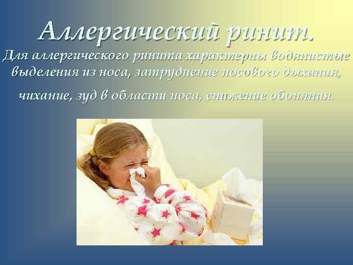 Аллергический ринит. Для аллергического ринита характерны водянистые выделения из носа, затруднение носового дыхания, чихание,