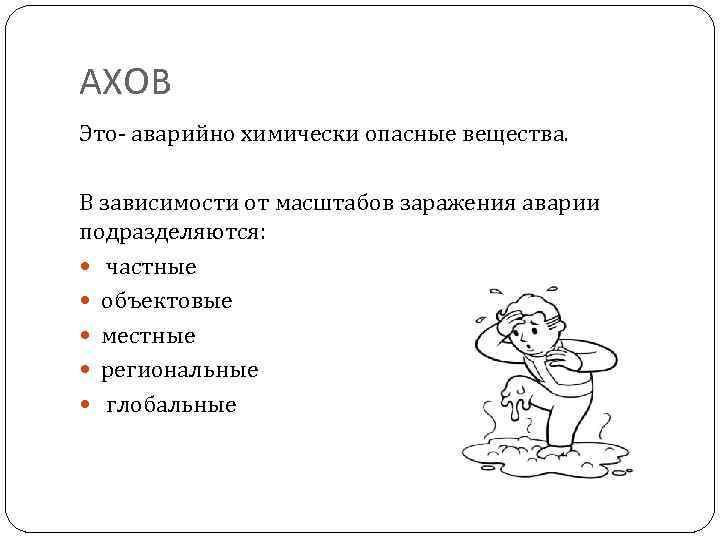 АХОВ Это- аварийно химически опасные вещества. В зависимости от масштабов заражения аварии подразделяются: частные