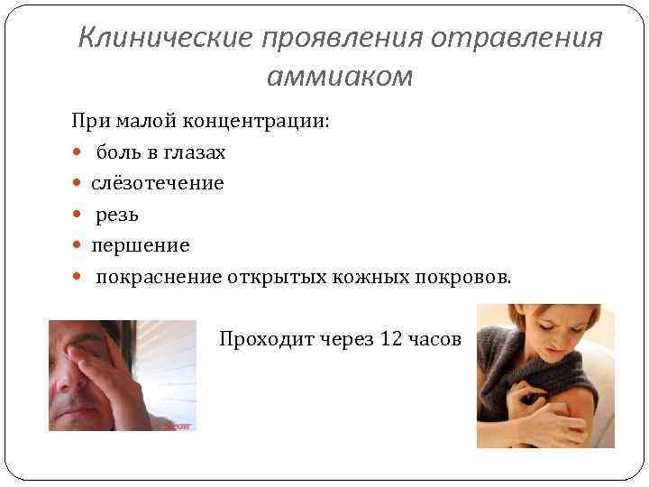 Клинические проявления отравления аммиаком При малой концентрации: боль в глазах слёзотечение резь першение покраснение