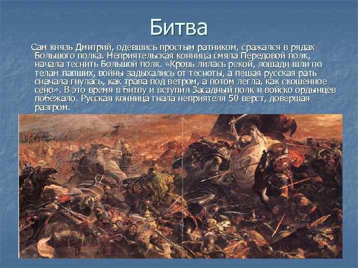 Битва Сам князь Дмитрий, одевшись простым ратником, сражался в рядах Большого полка. Неприятельская конница