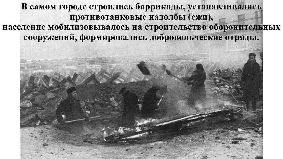 В самом городе строились баррикады, устанавливались противотанковые надолбы (ежи), население мобилизовывалось на строительство оборонительных
