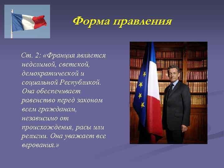 Форма правления Ст. 2: «Франция является неделимой, светской, демократической и социальной Республикой. Она обеспечивает