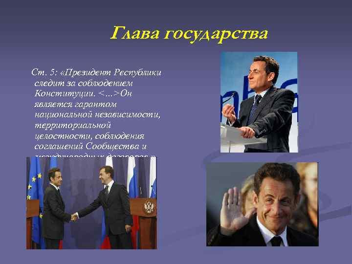 Глава государства Ст. 5: «Президент Республики следит за соблюдением Конституции. <…>Он является гарантом национальной