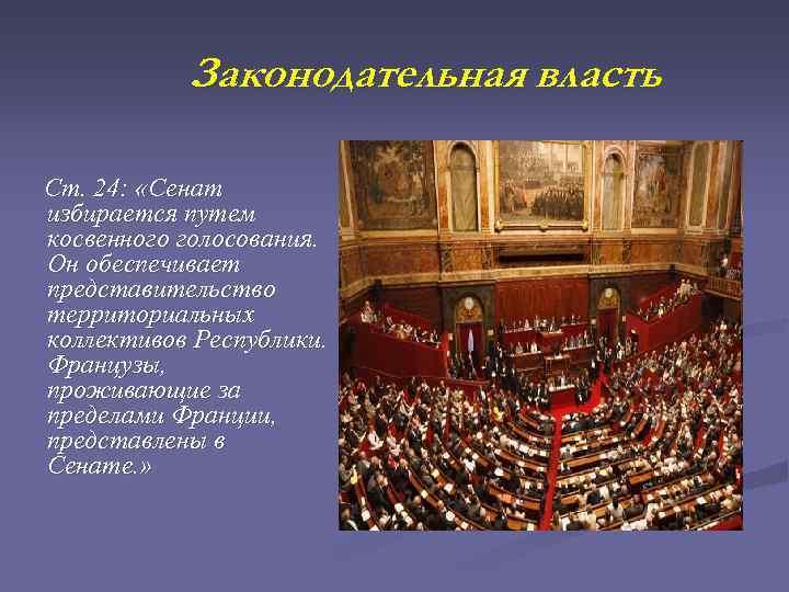 Законодательная власть Ст. 24: «Сенат избирается путем косвенного голосования. Он обеспечивает представительство территориальных коллективов