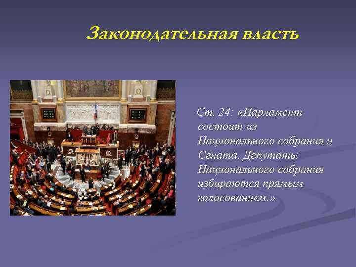 Законодательная власть Ст. 24: «Парламент состоит из Национального собрания и Сената. Депутаты Национального собрания