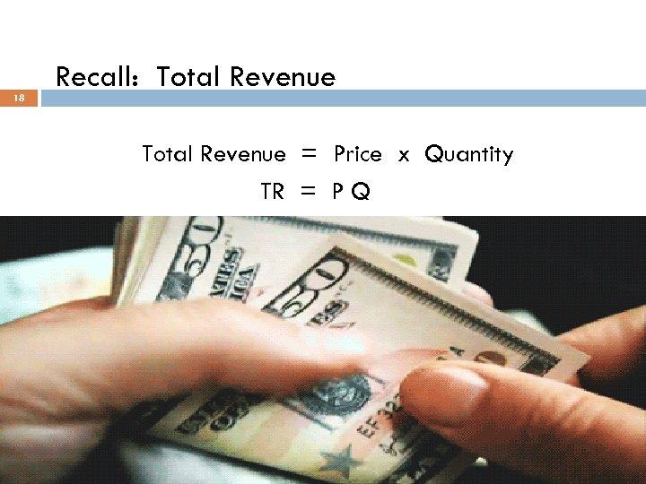 18 Recall: Total Revenue = Price x Quantity TR = P Q