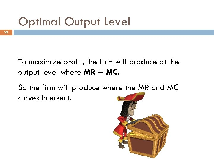Optimal Output Level 22 To maximize profit, the firm will produce at the output