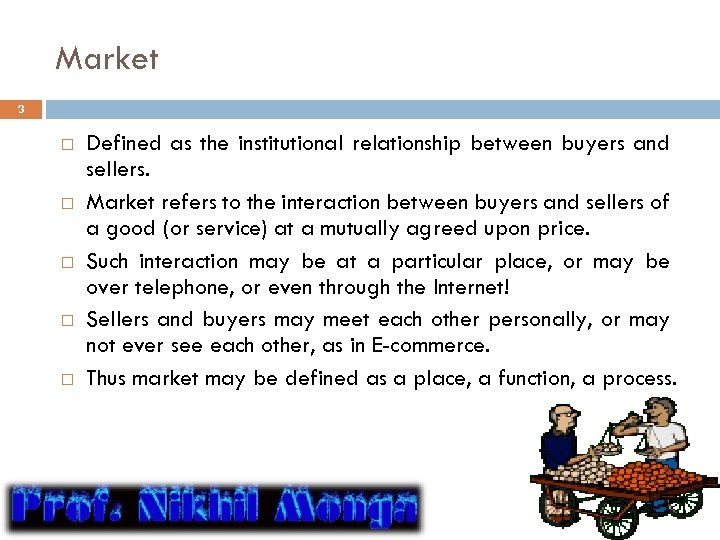 Market 3 Defined as the institutional relationship between buyers and sellers. Market refers to