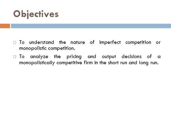 Objectives To understand the nature of imperfect competition or monopolistic competition. To analyze the