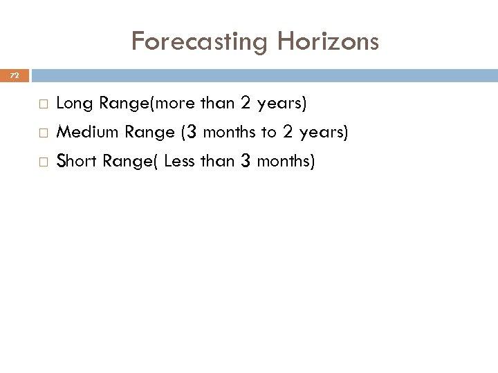 Forecasting Horizons 72 Long Range(more than 2 years) Medium Range (3 months to 2
