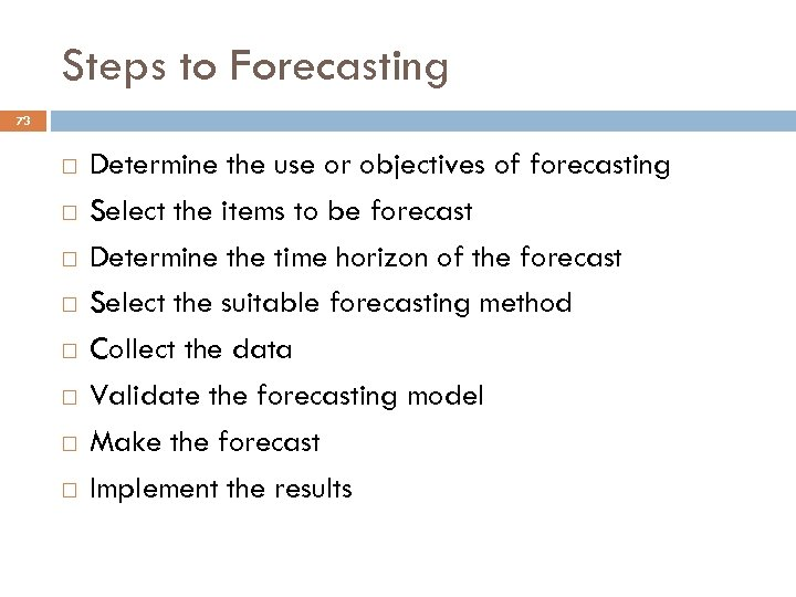 Steps to Forecasting 73 Determine the use or objectives of forecasting Select the items