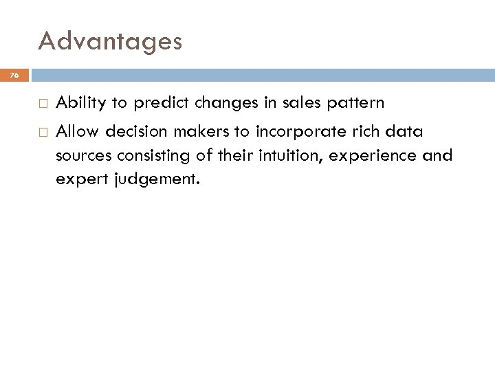Advantages 76 Ability to predict changes in sales pattern Allow decision makers to incorporate