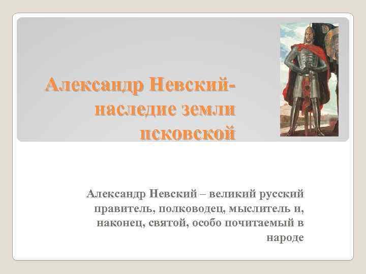 Александр Невскийнаследие земли псковской Александр Невский – великий русский правитель, полководец, мыслитель и, наконец,