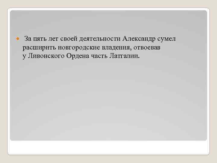 За пять лет своей деятельности Александр сумел расширить новгородские владения, отвоевав у Ливонского