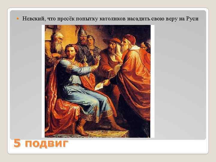 Невский, что пресёк попытку католиков насадить свою веру на Руси 5 подвиг
