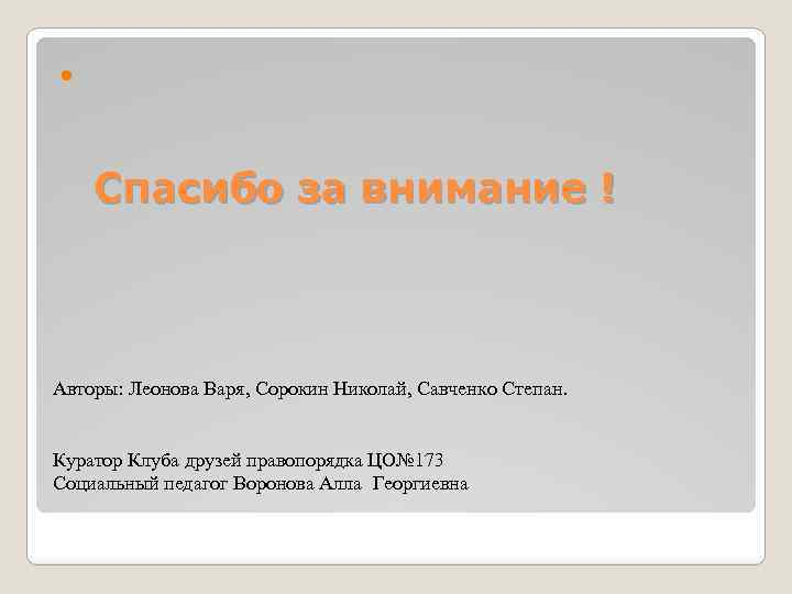 Спасибо за внимание ! Авторы: Леонова Варя, Сорокин Николай, Савченко Степан. Куратор Клуба