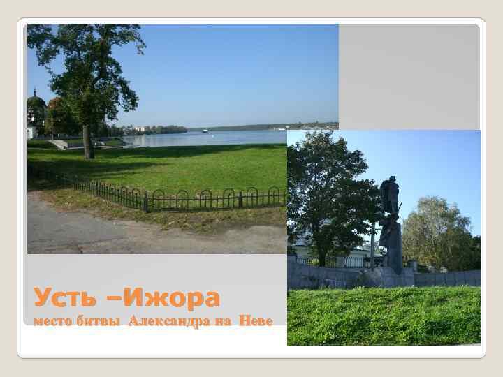 Усть –Ижора место битвы Александра на Неве