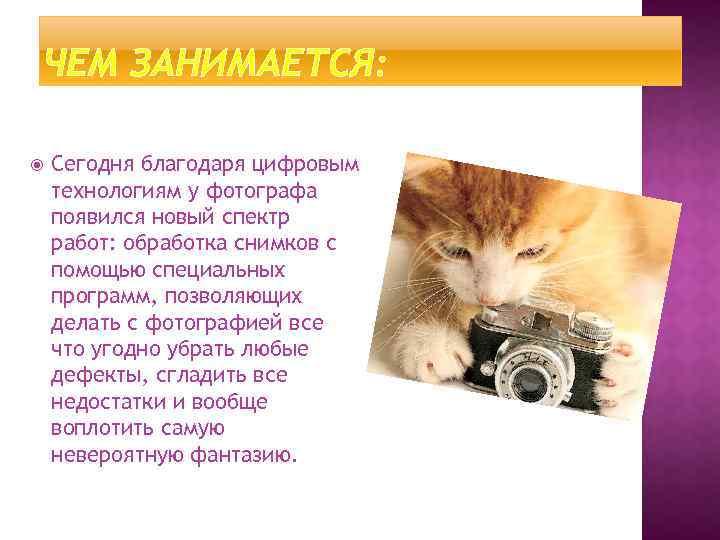 ЧЕМ ЗАНИМАЕТСЯ: Сегодня благодаря цифровым технологиям у фотографа появился новый спектр работ: обработка снимков