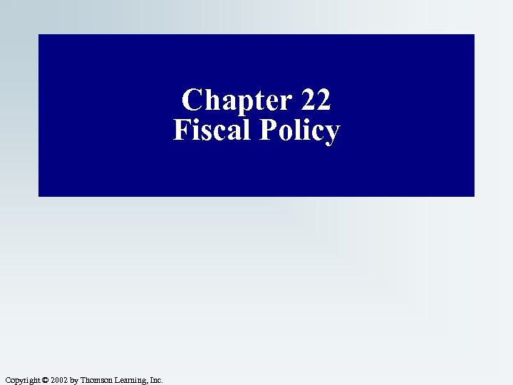 Chapter 22 Fiscal Policy Copyright © 2002 by Thomson Learning, Inc.