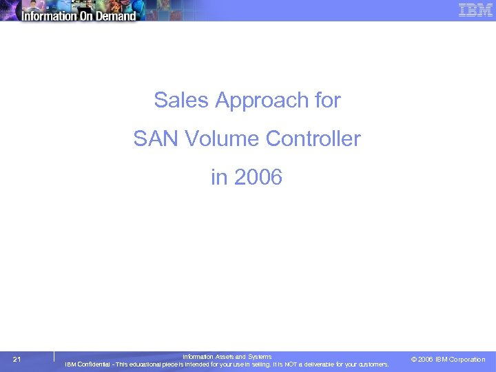 Sales Approach for SAN Volume Controller in 2006 21 Information Assets and Systems IBM