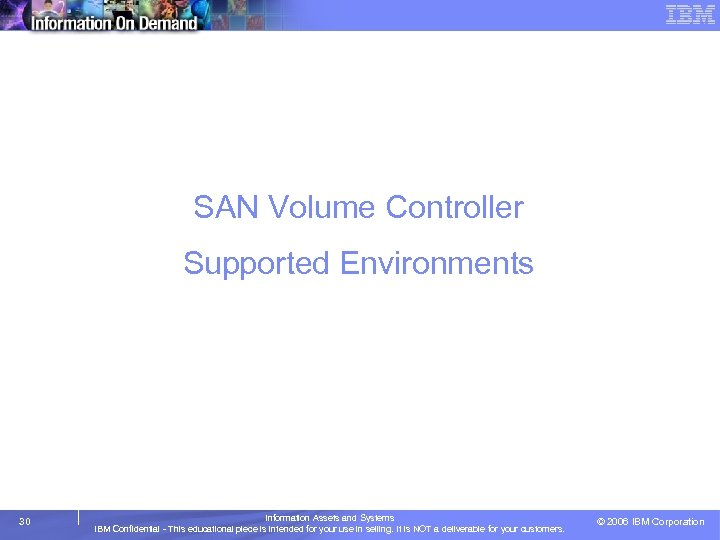 SAN Volume Controller Supported Environments 30 Information Assets and Systems IBM Confidential - This