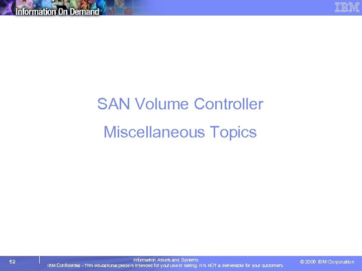 SAN Volume Controller Miscellaneous Topics 52 Information Assets and Systems IBM Confidential - This