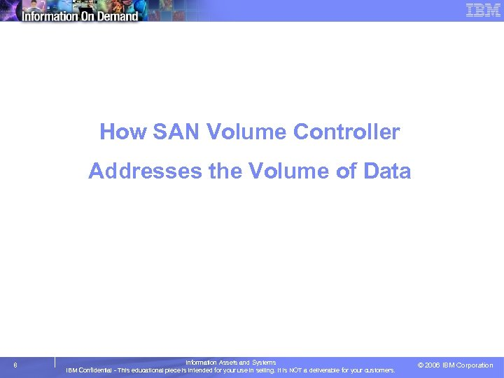 How SAN Volume Controller Addresses the Volume of Data 8 Information Assets and Systems