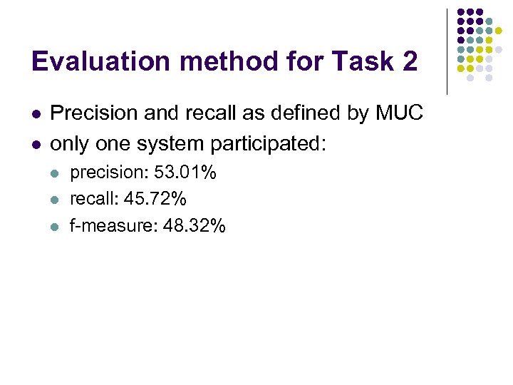 Evaluation method for Task 2 l l Precision and recall as defined by MUC