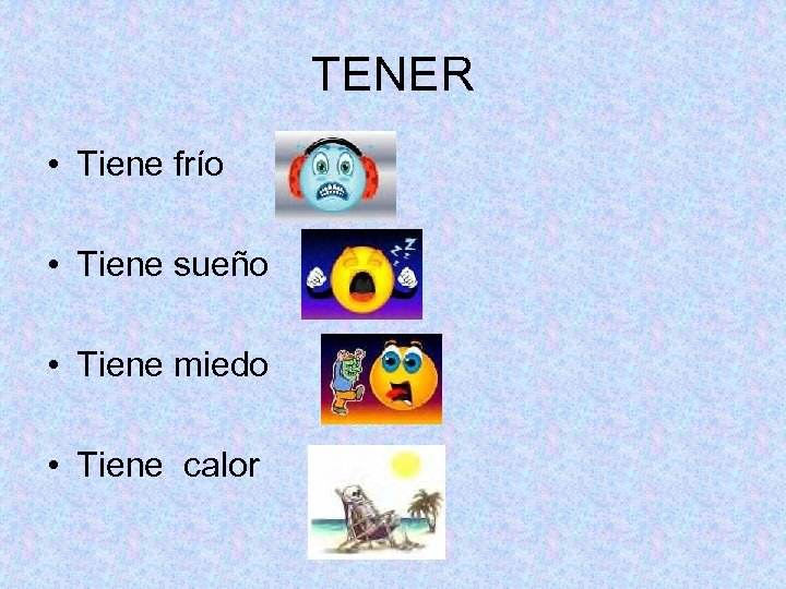 TENER • Tiene frío • Tiene sueño • Tiene miedo • Tiene calor